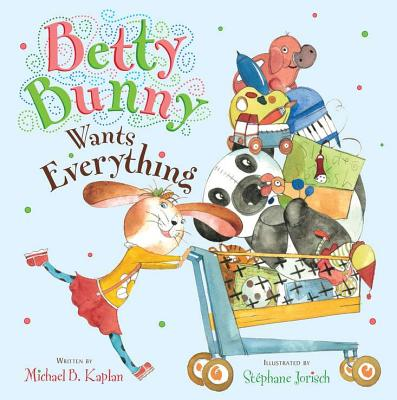 Betty Bunny Wants Everything By Kaplan, Michael/ Jorisch, Stephane (ILT)