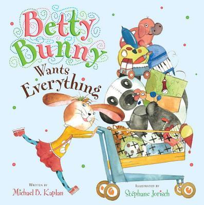 Betty Bunny Wants Everything By Kaplan, Michael/ Jorisch, Stephane (ILT)